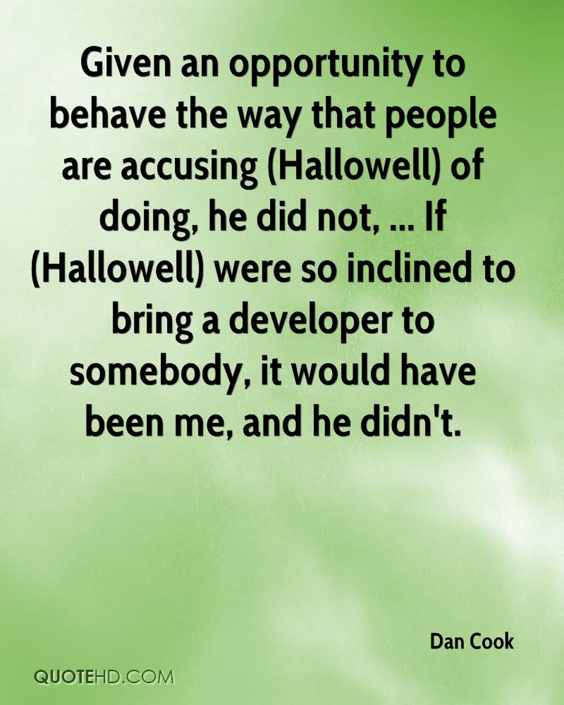 Given an opportunity to behave the way that people are accusing (Hallowell) of doing, he did not, ... If (Hallowell) were so inclined to bring a developer to somebody, it would have been me, and he didn't.