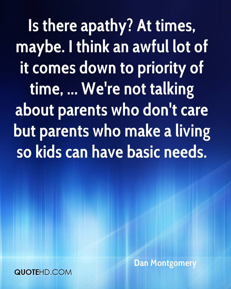 Is there apathy? At times, maybe. I think an awful lot of it comes down to priority of time, ... We're not talking about parents who don't care but parents who make a living so kids can have basic needs.