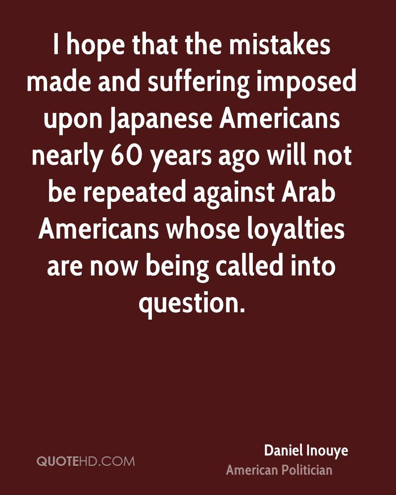 I hope that the mistakes made and suffering imposed upon Japanese Americans nearly 60 years ago will not be repeated against Arab Americans whose loyalties are now being called into question.