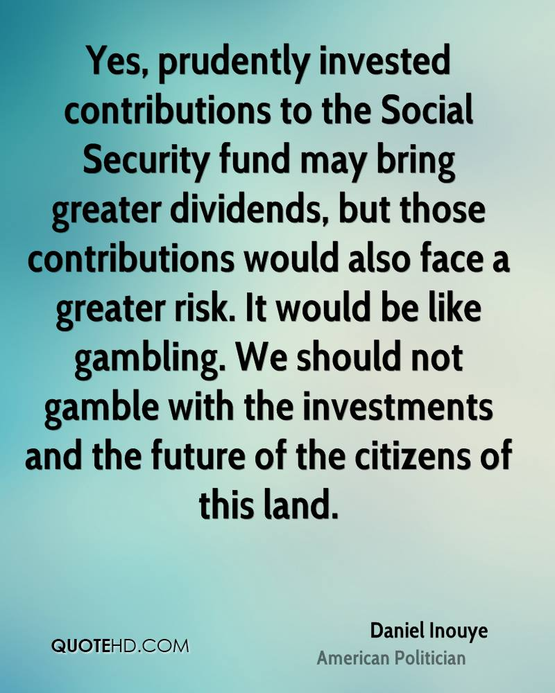 Yes, prudently invested contributions to the Social Security fund may bring greater dividends, but those contributions would also face a greater risk. It would be like gambling. We should not gamble with the investments and the future of the citizens of this land.