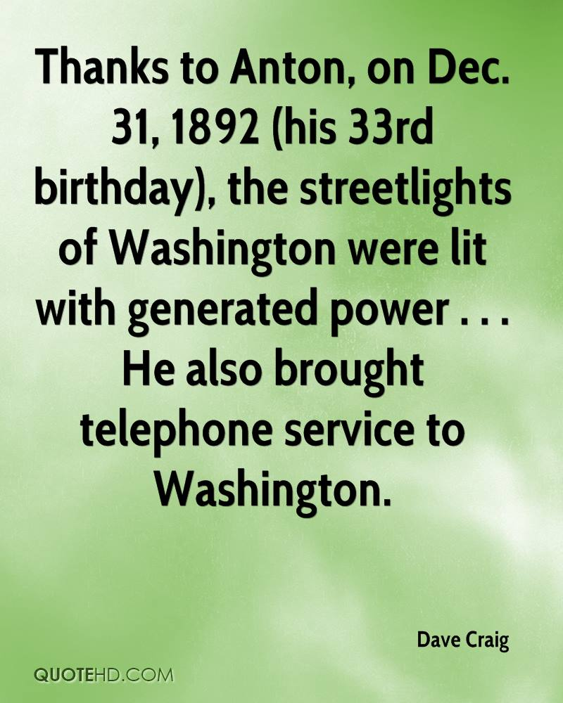 Thanks to Anton, on Dec. 31, 1892 (his 33rd birthday), the streetlights of Washington were lit with generated power . . . He also brought telephone service to Washington.