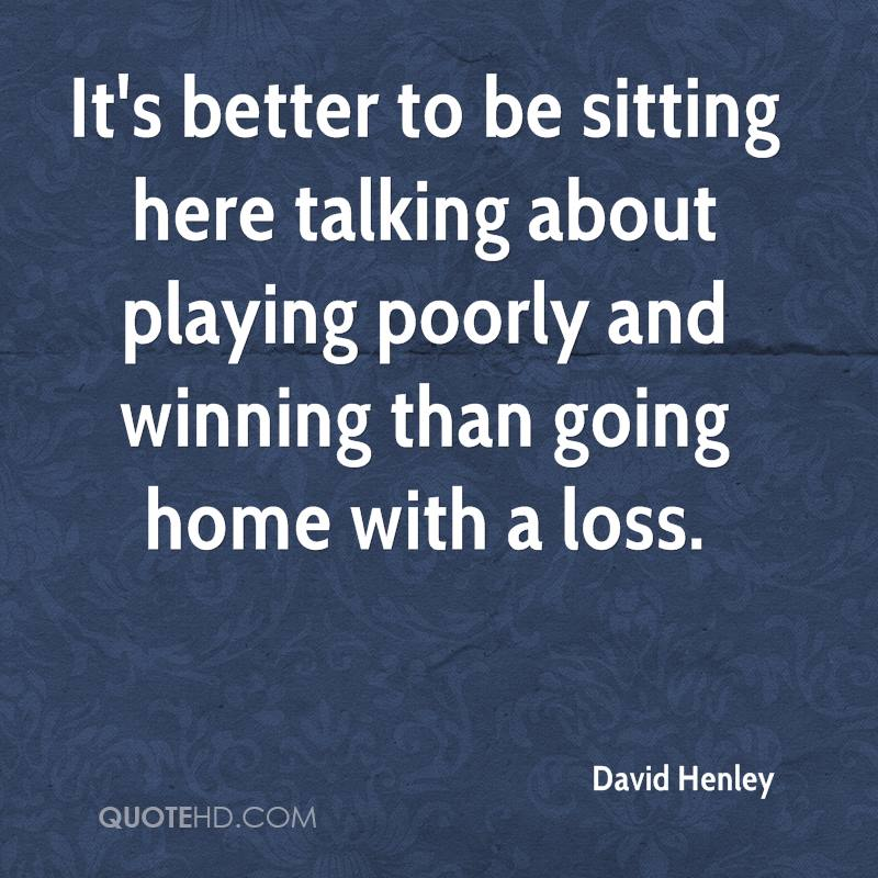 It's better to be sitting here talking about playing poorly and winning than going home with a loss.