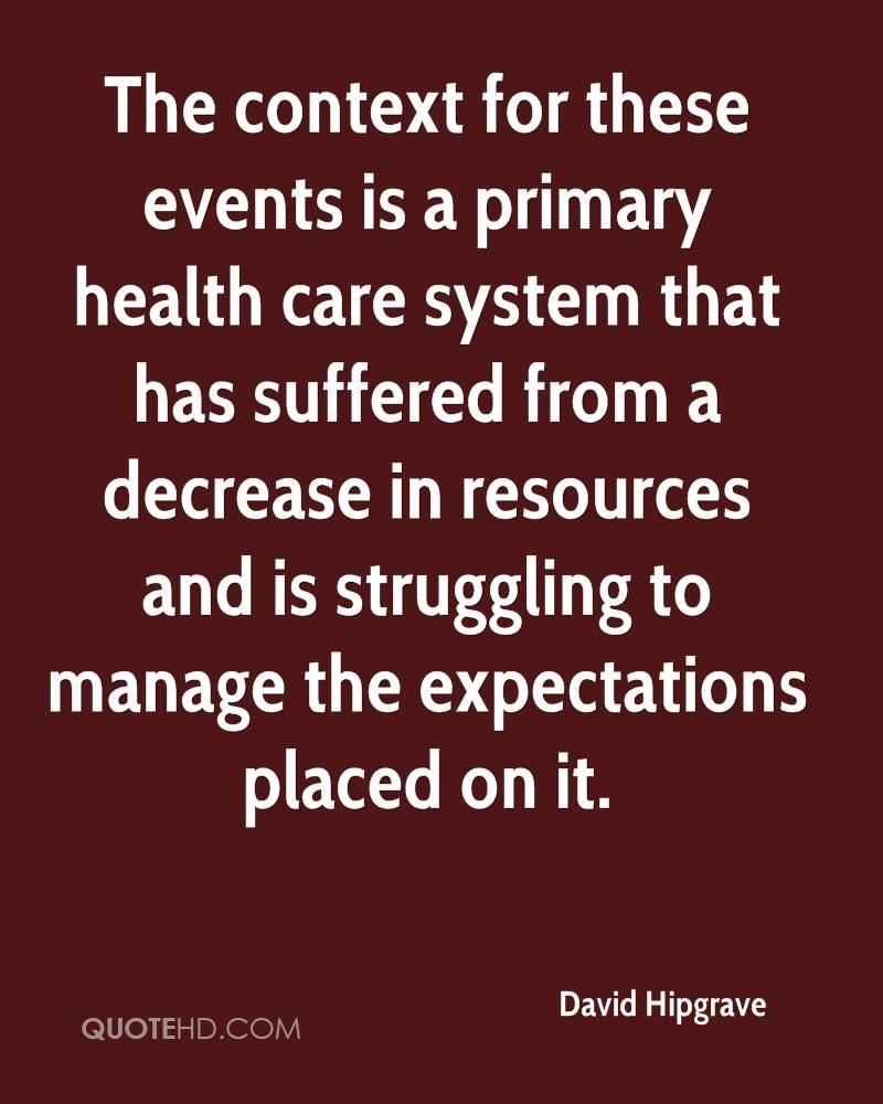 The context for these events is a primary health care system that has suffered from a decrease in resources and is struggling to manage the expectations placed on it.