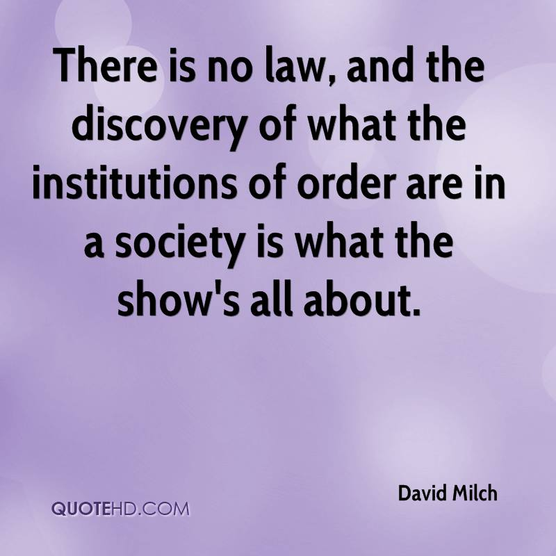 There is no law, and the discovery of what the institutions of order are in a society is what the show's all about.