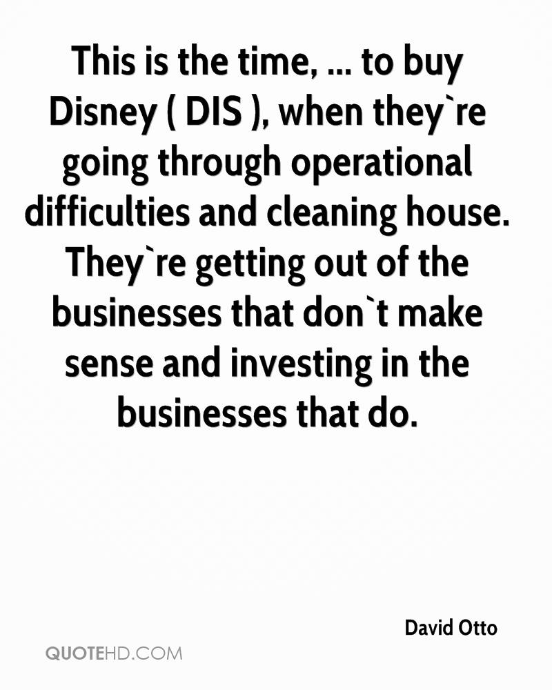 This is the time, ... to buy Disney ( DIS ), when they`re going through operational difficulties and cleaning house. They`re getting out of the businesses that don`t make sense and investing in the businesses that do.