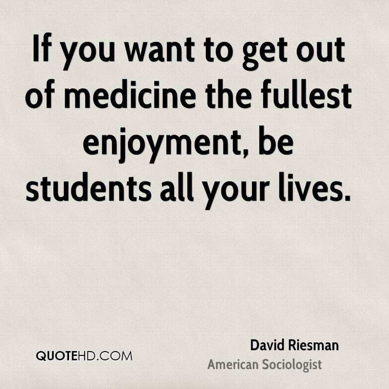 If you want to get out of medicine the fullest enjoyment, be students all your lives.