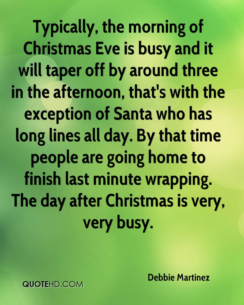 Typically, the morning of Christmas Eve is busy and it will taper off by around three in the afternoon, that's with the exception of Santa who has long lines all day. By that time people are going home to finish last minute wrapping. The day after Christmas is very, very busy.