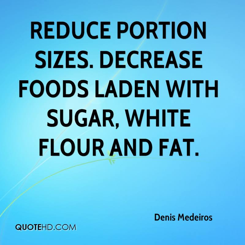 Reduce portion sizes. Decrease foods laden with sugar, white flour and fat.