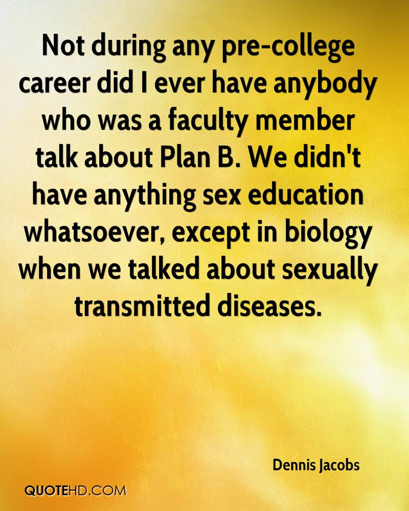 Not during any pre-college career did I ever have anybody who was a faculty member talk about Plan B. We didn't have anything sex education whatsoever, except in biology when we talked about sexually transmitted diseases.
