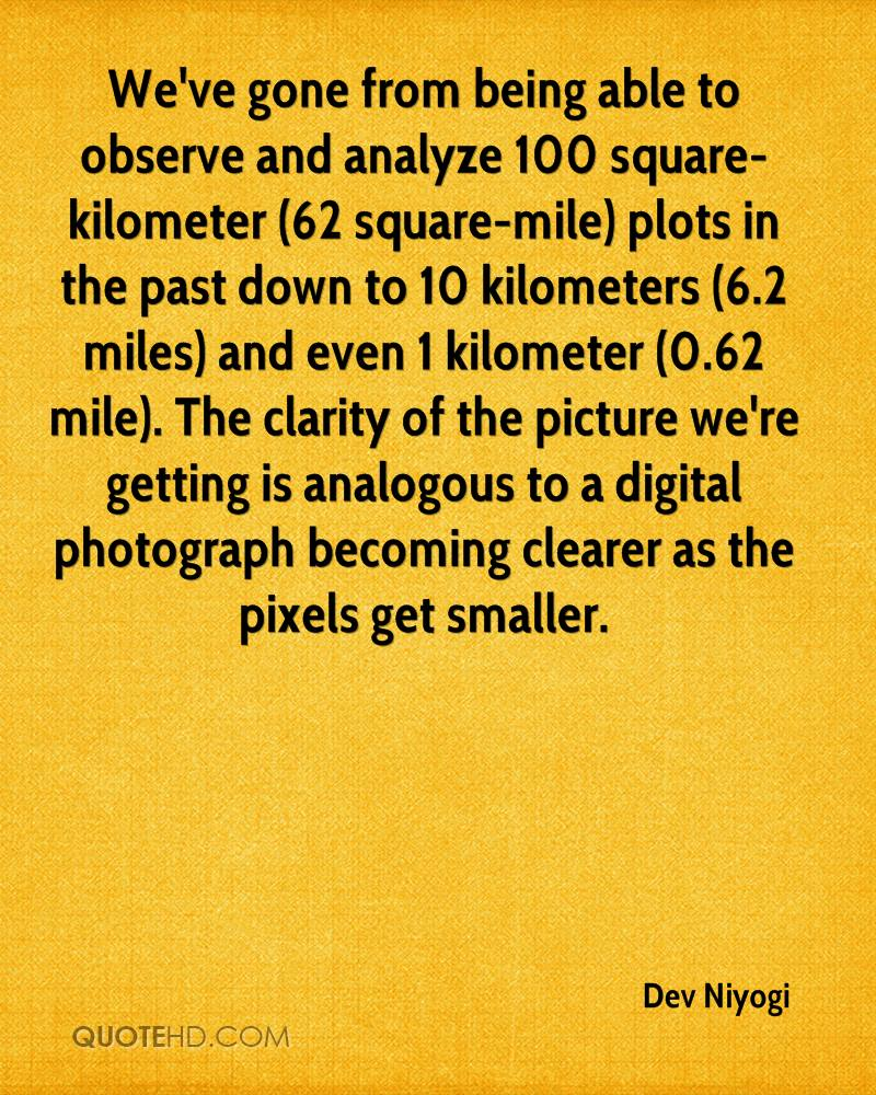 We've gone from being able to observe and analyze 100 square-kilometer (62 square-mile) plots in the past down to 10 kilometers (6.2 miles) and even 1 kilometer (0.62 mile). The clarity of the picture we're getting is analogous to a digital photograph becoming clearer as the pixels get smaller.
