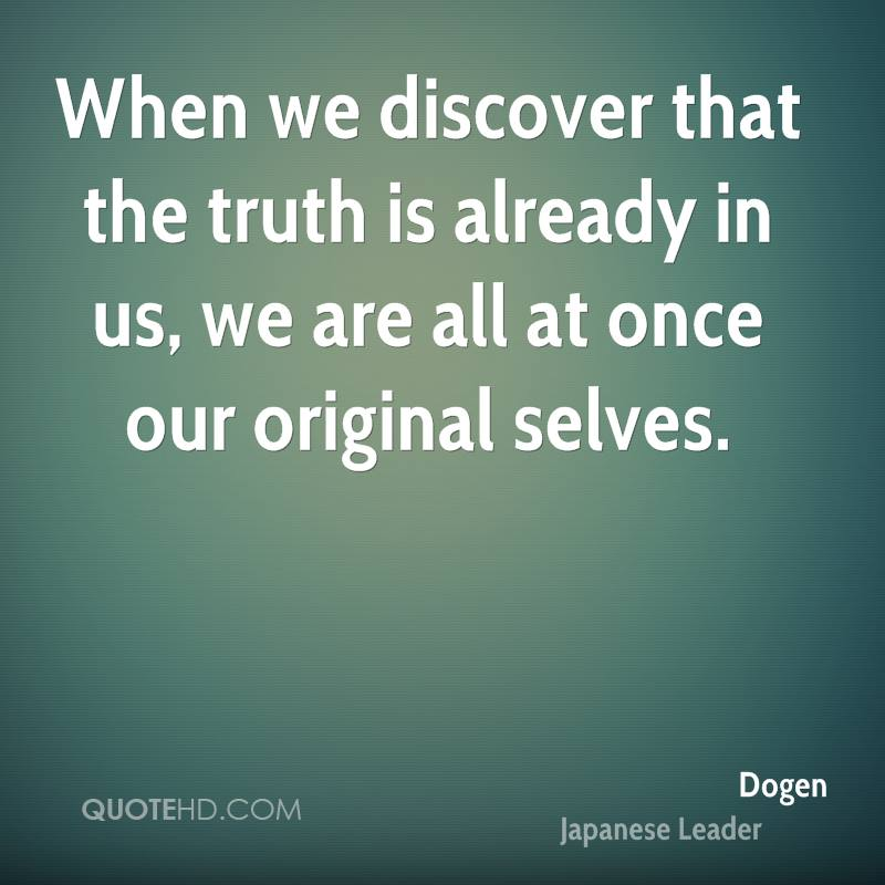 When we discover that the truth is already in us, we are all at once our original selves.