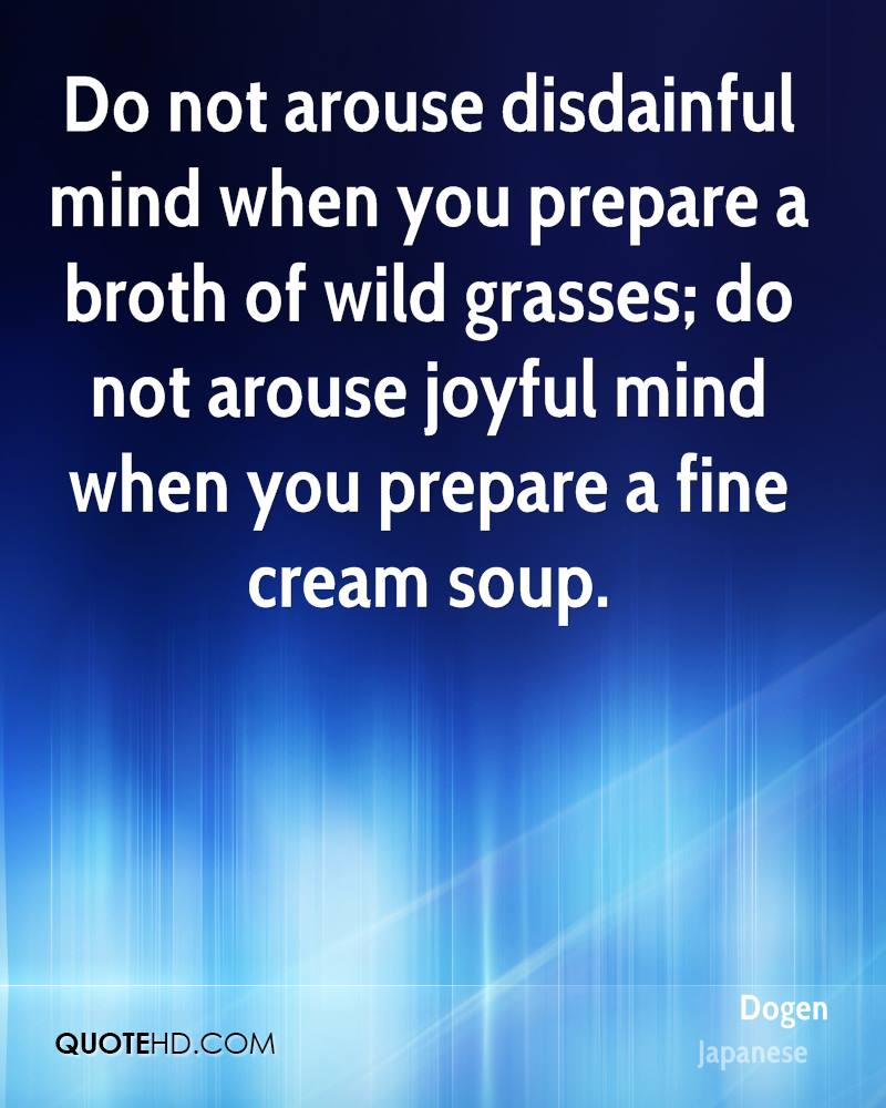 Do not arouse disdainful mind when you prepare a broth of wild grasses; do not arouse joyful mind when you prepare a fine cream soup.
