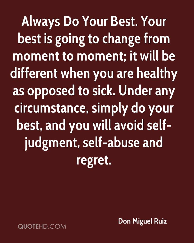 Always Do Your Best. Your best is going to change from moment to moment; it will be different when you are healthy as opposed to sick. Under any circumstance, simply do your best, and you will avoid self-judgment, self-abuse and regret.
