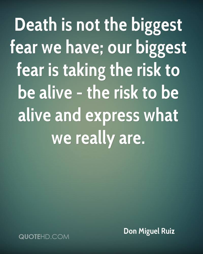 Death is not the biggest fear we have; our biggest fear is taking the risk to be alive - the risk to be alive and express what we really are.