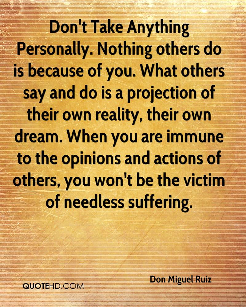 Don't Take Anything Personally. Nothing others do is because of you. What others say and do is a projection of their own reality, their own dream. When you are immune to the opinions and actions of others, you won't be the victim of needless suffering.