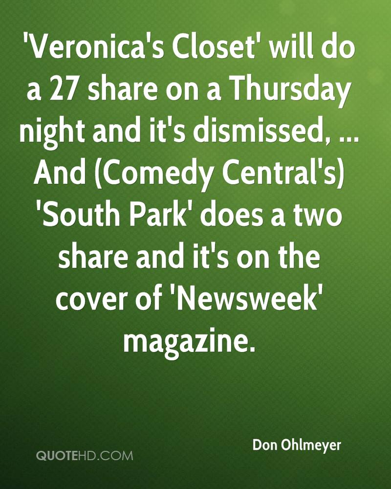 'Veronica's Closet' will do a 27 share on a Thursday night and it's dismissed, ... And (Comedy Central's) 'South Park' does a two share and it's on the cover of 'Newsweek' magazine.