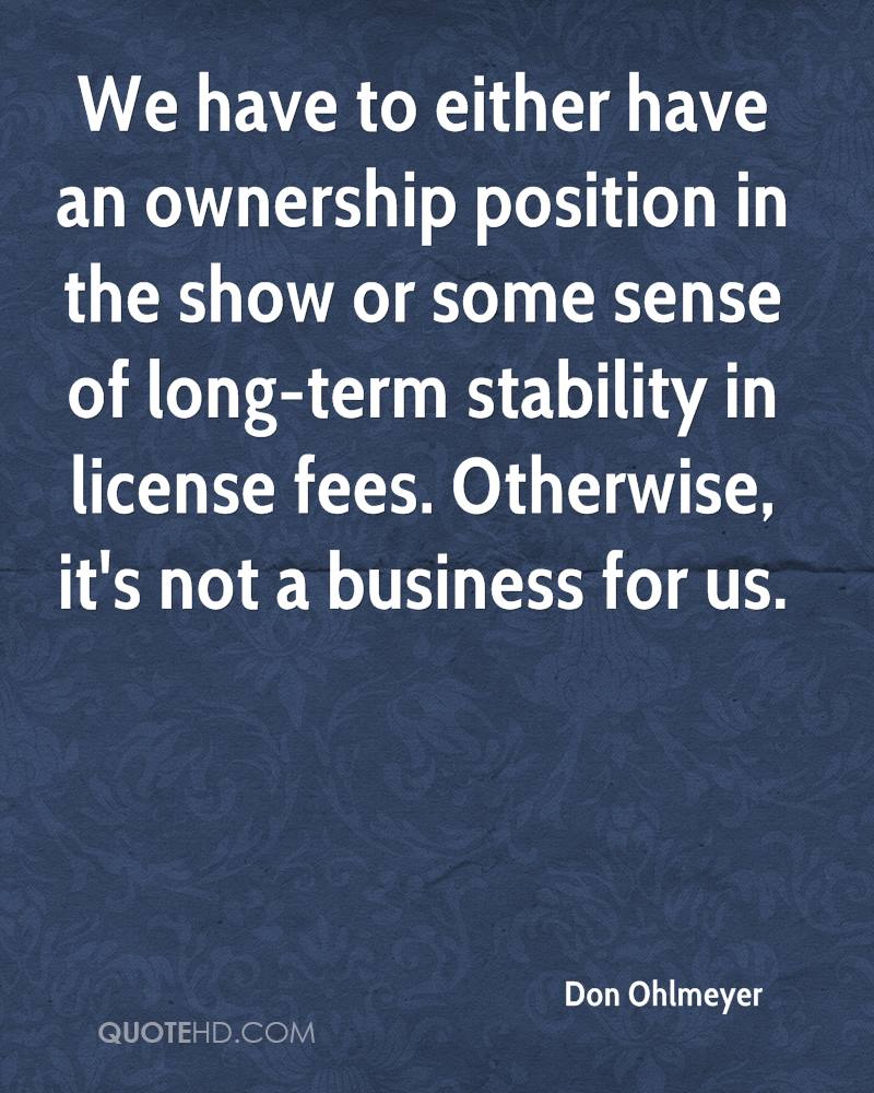 We have to either have an ownership position in the show or some sense of long-term stability in license fees. Otherwise, it's not a business for us.