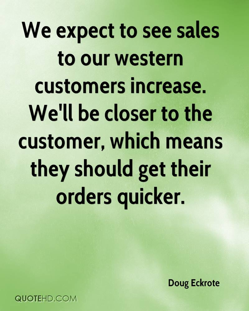 We expect to see sales to our western customers increase. We'll be closer to the customer, which means they should get their orders quicker.