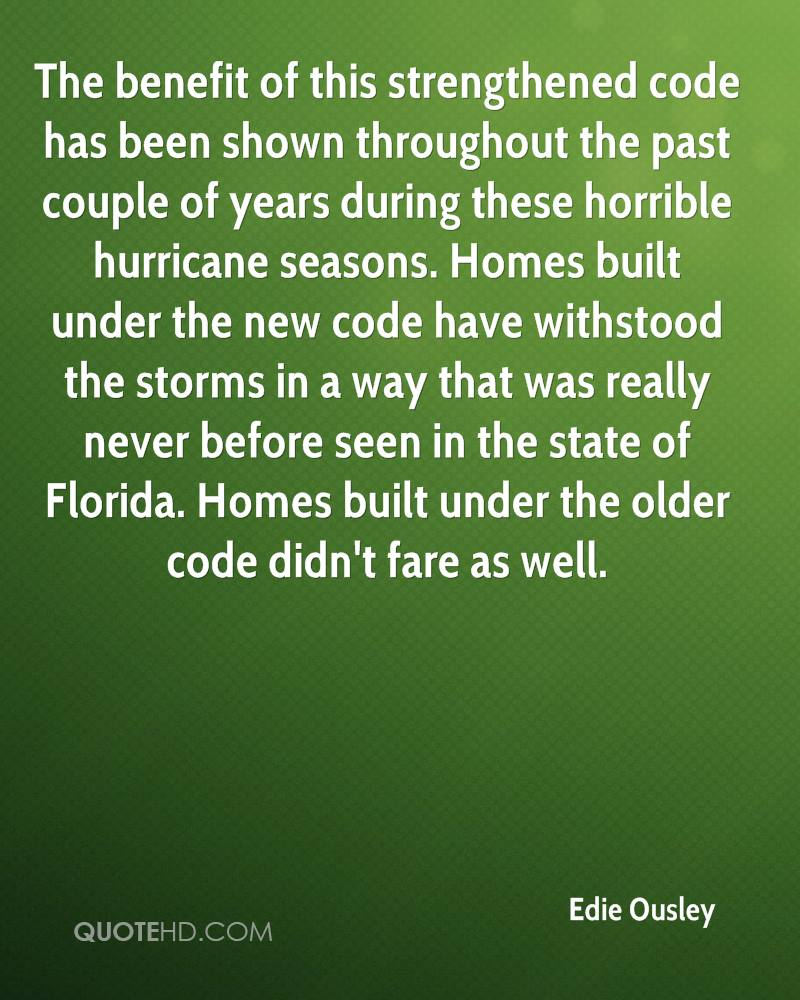 The benefit of this strengthened code has been shown throughout the past couple of years during these horrible hurricane seasons. Homes built under the new code have withstood the storms in a way that was really never before seen in the state of Florida. Homes built under the older code didn't fare as well.