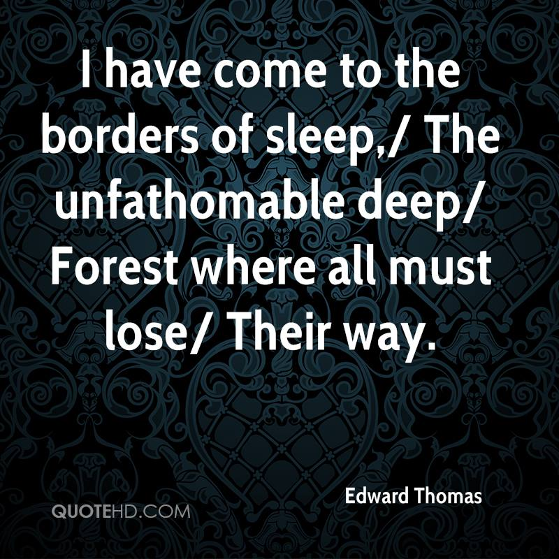 I have come to the borders of sleep,/ The unfathomable deep/ Forest where all must lose/ Their way.