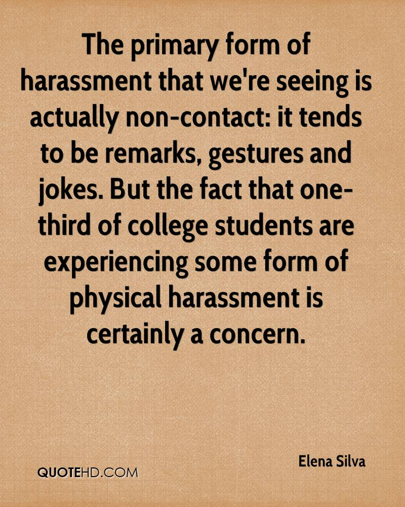 The primary form of harassment that we're seeing is actually non-contact: it tends to be remarks, gestures and jokes. But the fact that one-third of college students are experiencing some form of physical harassment is certainly a concern.