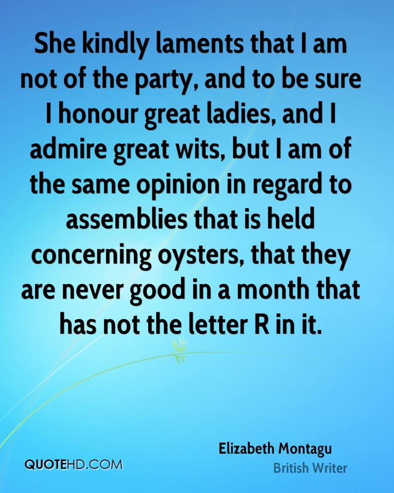 She kindly laments that I am not of the party, and to be sure I honour great ladies, and I admire great wits, but I am of the same opinion in regard to assemblies that is held concerning oysters, that they are never good in a month that has not the letter R in it.