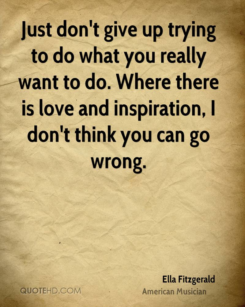 Just Dont Give Up Trying To Do What You Really Want To Do