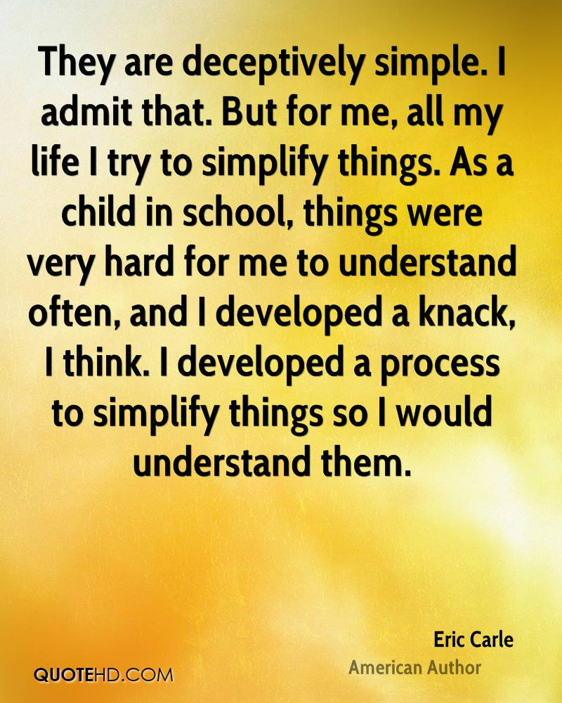 They are deceptively simple. I admit that. But for me, all my life I try to simplify things. As a child in school, things were very hard for me to understand often, and I developed a knack, I think. I developed a process to simplify things so I would understand them.