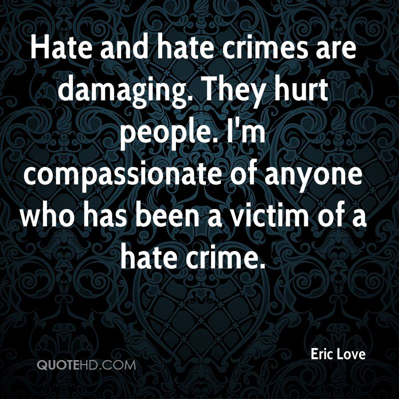 Hate and hate crimes are damaging. They hurt people. I'm compassionate of anyone who has been a victim of a hate crime.