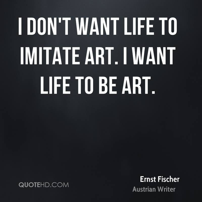 I don't want life to imitate art. I want life to be art.