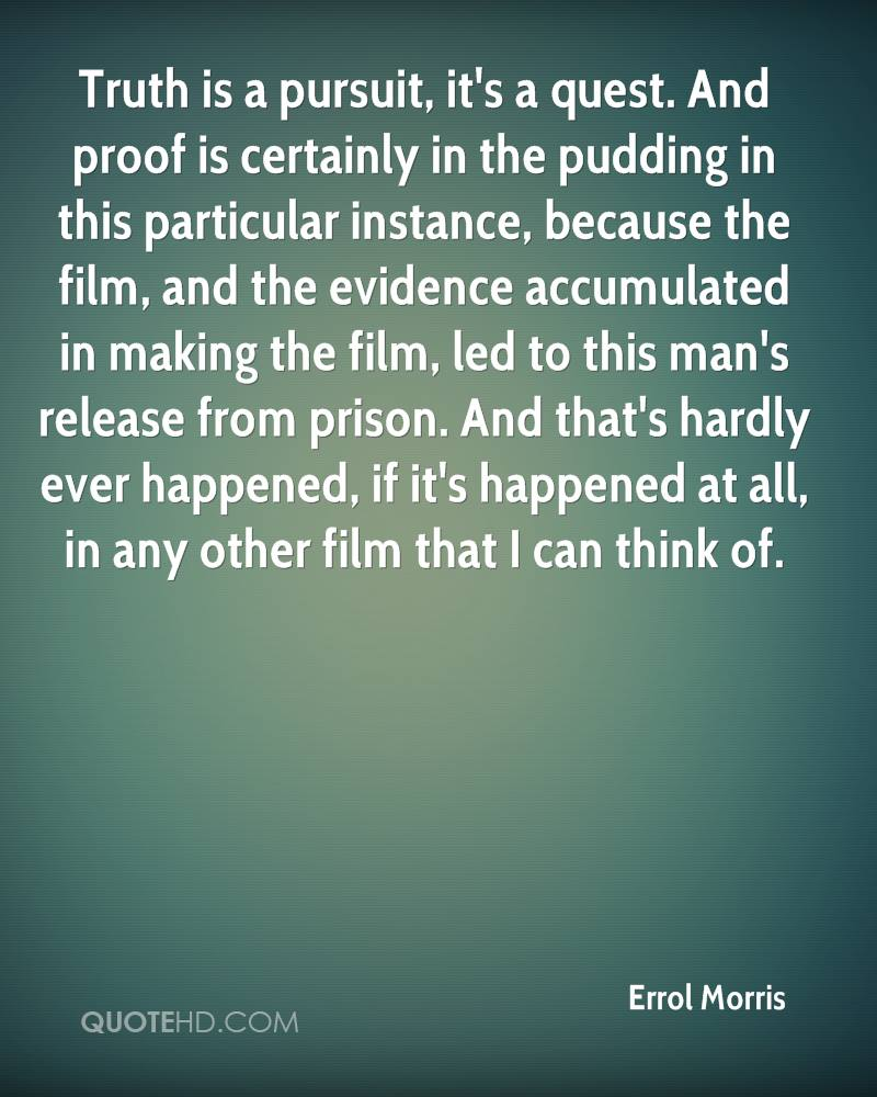 Truth is a pursuit, it's a quest. And proof is certainly in the pudding in this particular instance, because the film, and the evidence accumulated in making the film, led to this man's release from prison. And that's hardly ever happened, if it's happened at all, in any other film that I can think of.