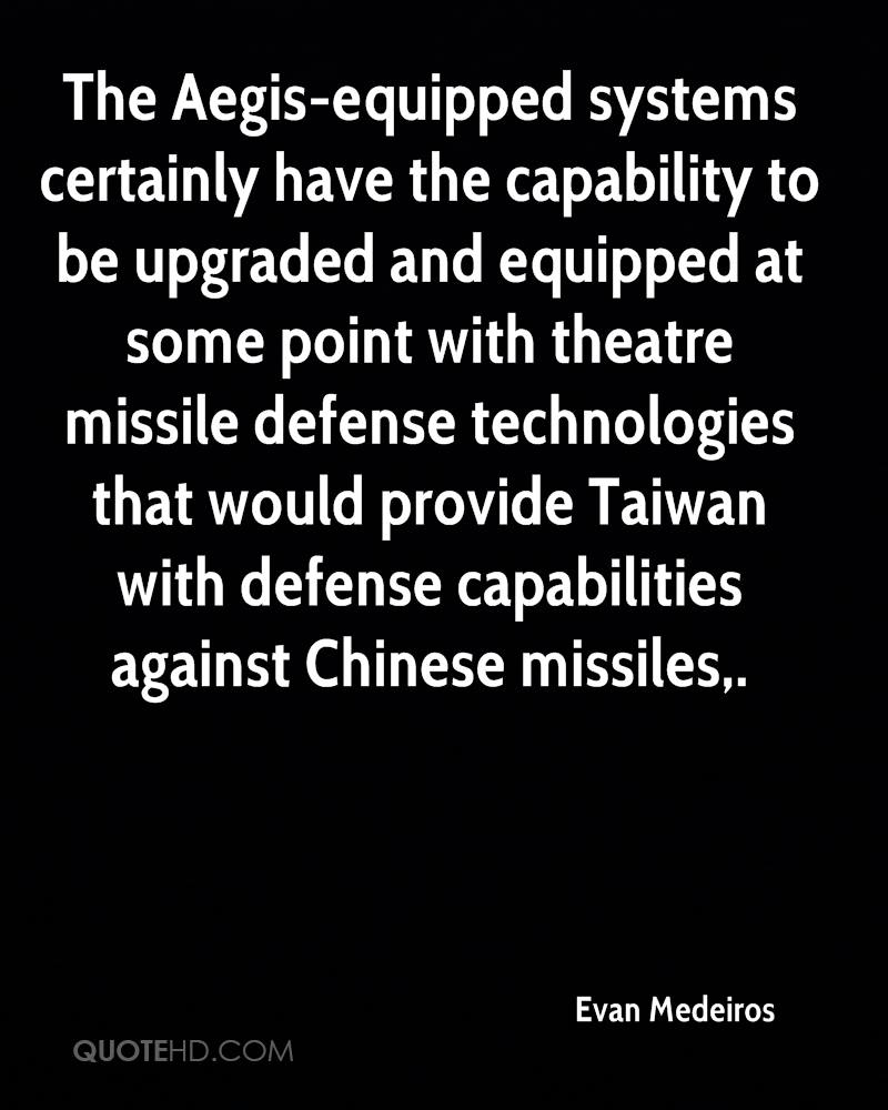 The Aegis-equipped systems certainly have the capability to be upgraded and equipped at some point with theatre missile defense technologies that would provide Taiwan with defense capabilities against Chinese missiles.
