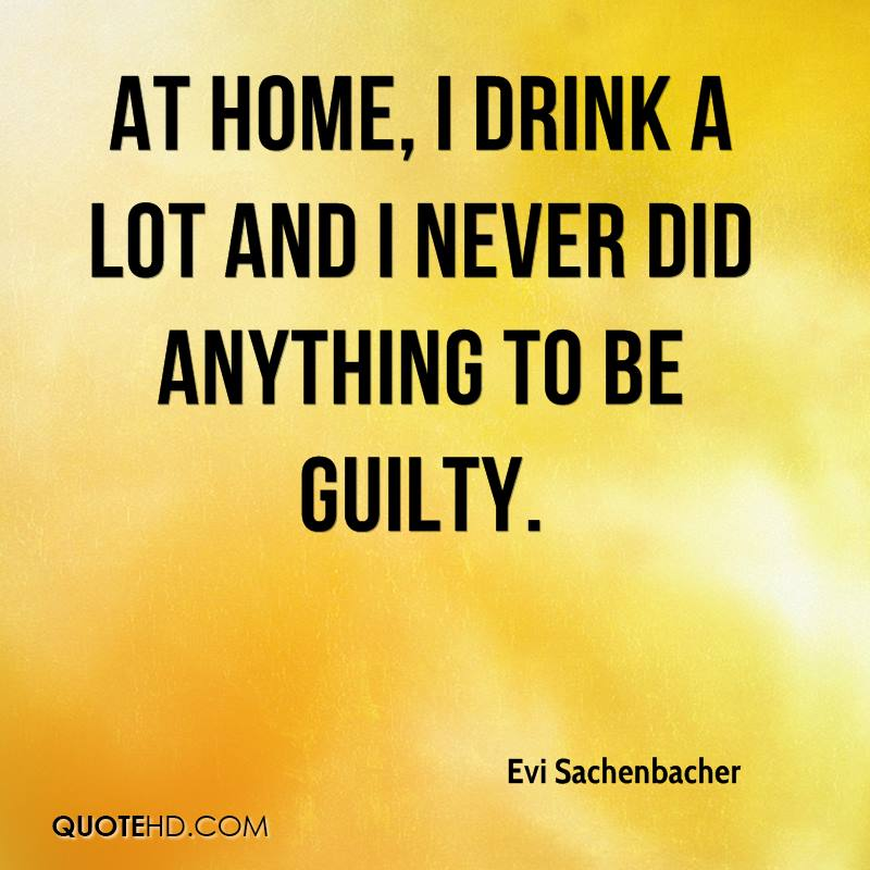 At home, I drink a lot and I never did anything to be guilty.