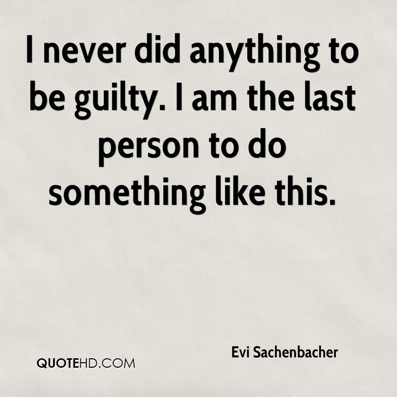 I never did anything to be guilty. I am the last person to do something like this.