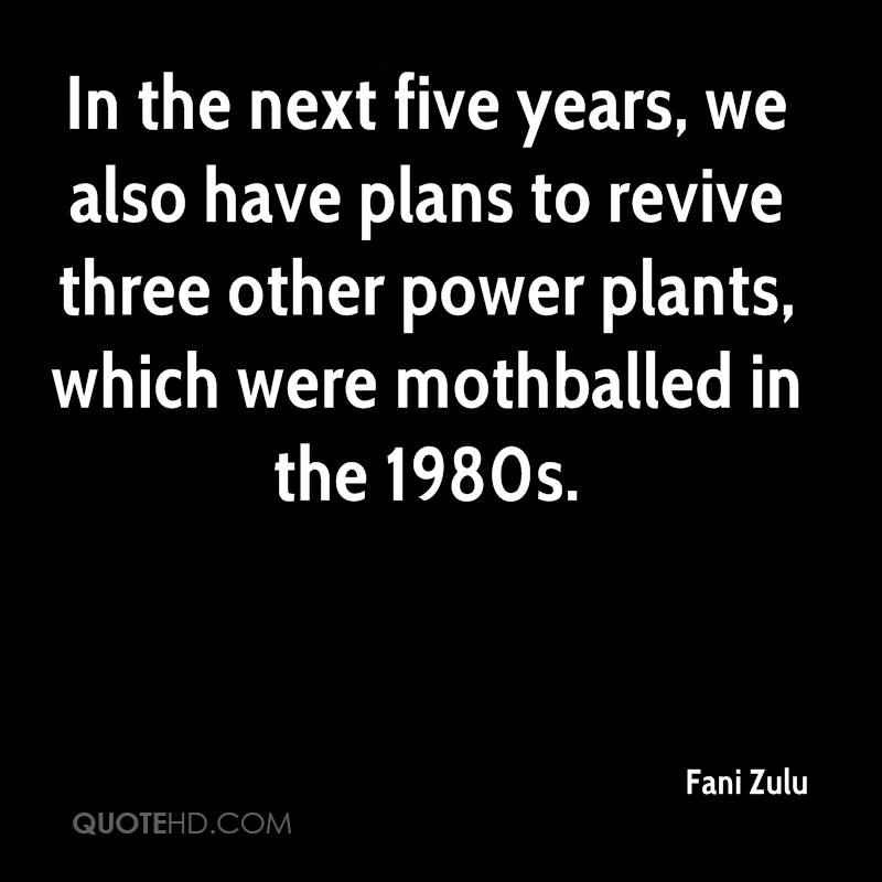 In the next five years, we also have plans to revive three other power plants, which were mothballed in the 1980s.