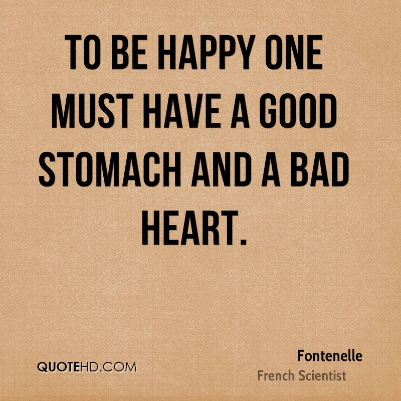 To be happy one must have a good stomach and a bad heart.