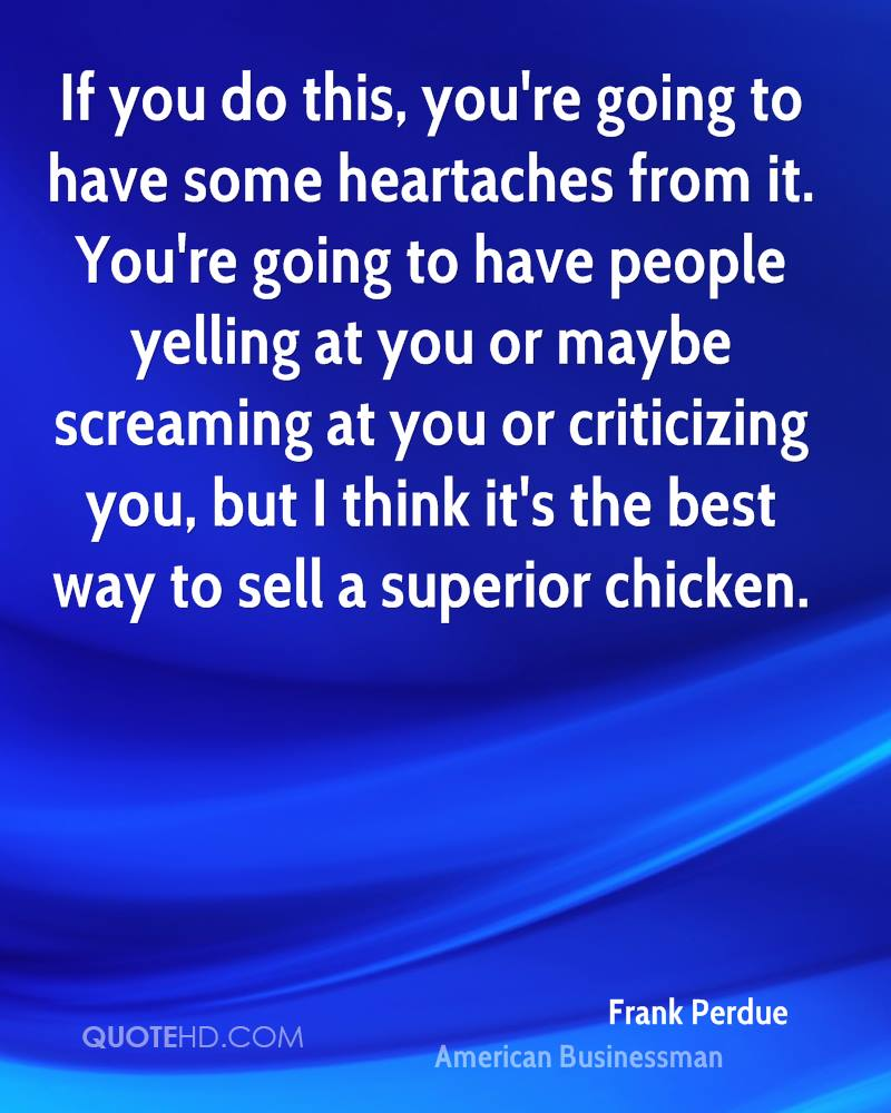 If you do this, you're going to have some heartaches from it. You're going to have people yelling at you or maybe screaming at you or criticizing you, but I think it's the best way to sell a superior chicken.