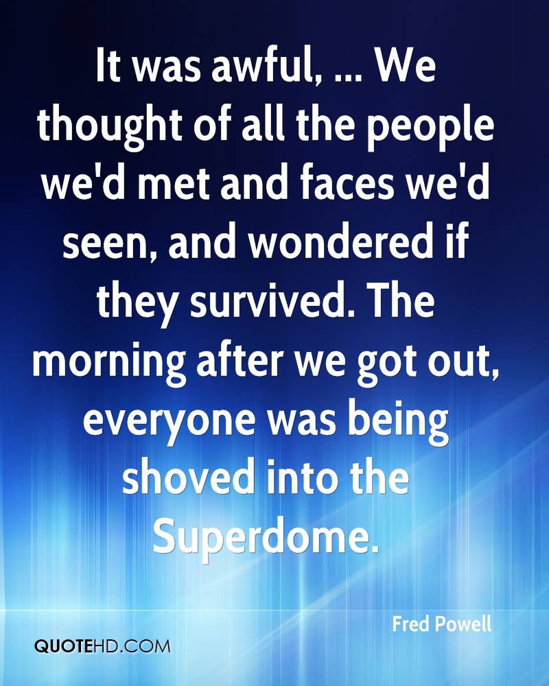 It was awful, ... We thought of all the people we'd met and faces we'd seen, and wondered if they survived. The morning after we got out, everyone was being shoved into the Superdome.