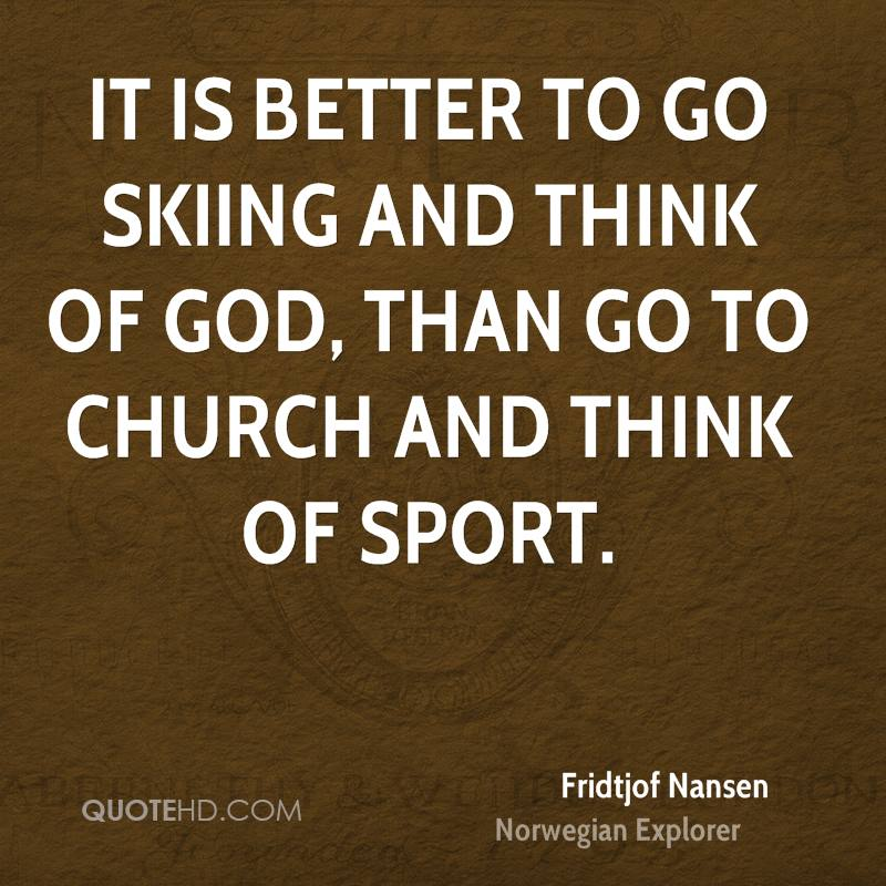 It is better to go skiing and think of God, than go to church and think of sport.