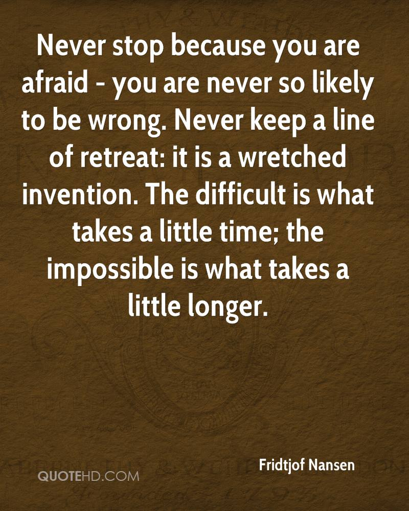 Never stop because you are afraid - you are never so likely to be wrong. Never keep a line of retreat: it is a wretched invention. The difficult is what takes a little time; the impossible is what takes a little longer.