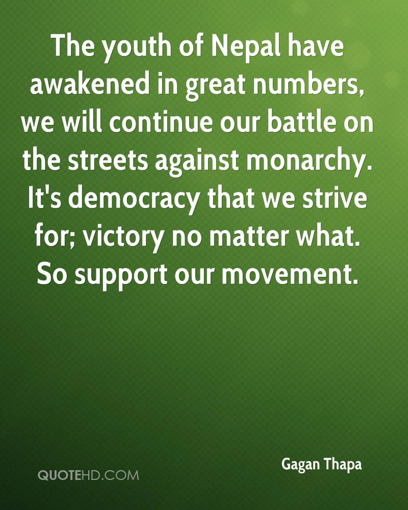 The youth of Nepal have awakened in great numbers, we will continue our battle on the streets against monarchy. It's democracy that we strive for; victory no matter what. So support our movement.