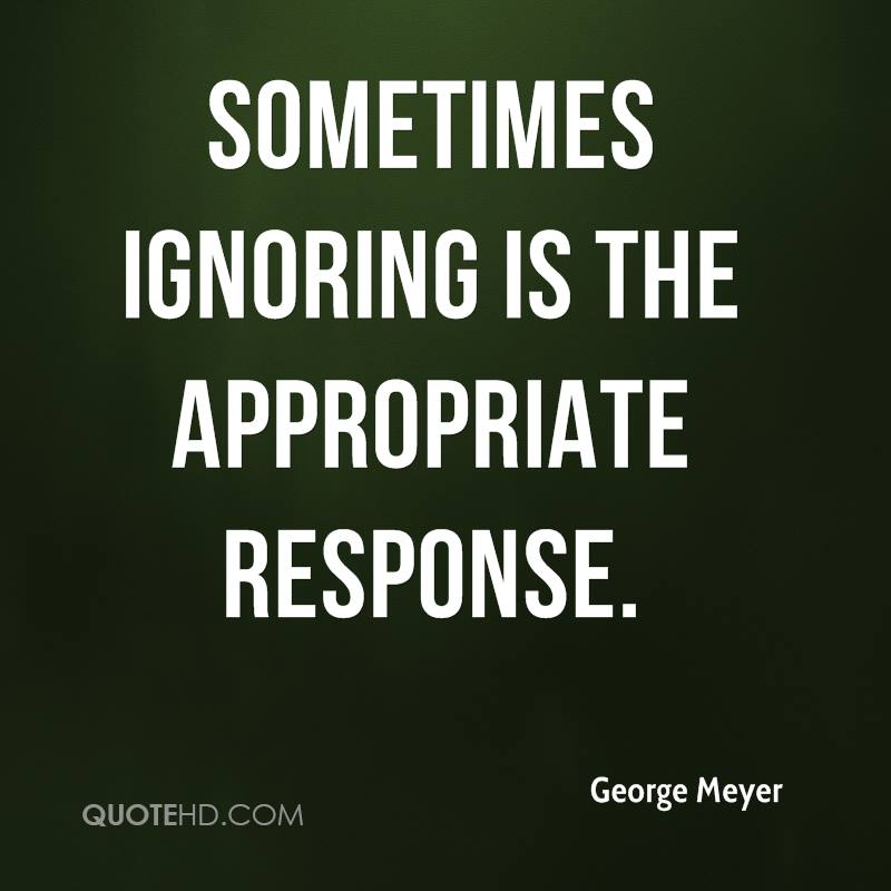 Sometimes ignoring is the appropriate response.