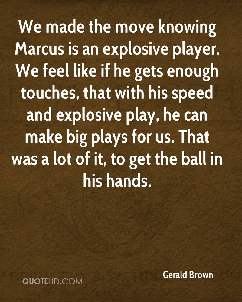 We made the move knowing Marcus is an explosive player. We feel like if he gets enough touches, that with his speed and explosive play, he can make big plays for us. That was a lot of it, to get the ball in his hands.