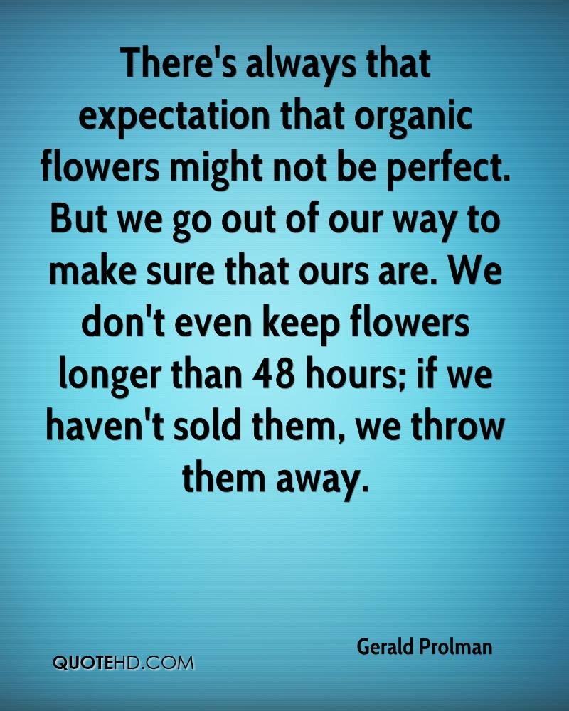 There's always that expectation that organic flowers might not be perfect. But we go out of our way to make sure that ours are. We don't even keep flowers longer than 48 hours; if we haven't sold them, we throw them away.
