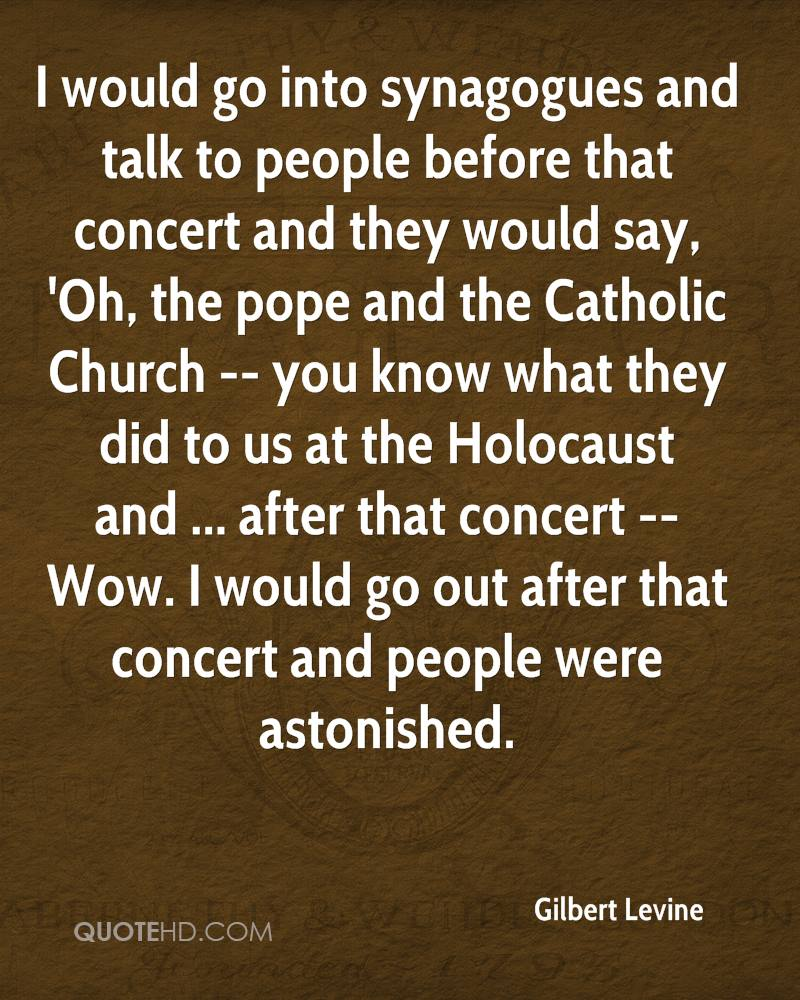 I would go into synagogues and talk to people before that concert and they would say, 'Oh, the pope and the Catholic Church -- you know what they did to us at the Holocaust and ... after that concert -- Wow. I would go out after that concert and people were astonished.