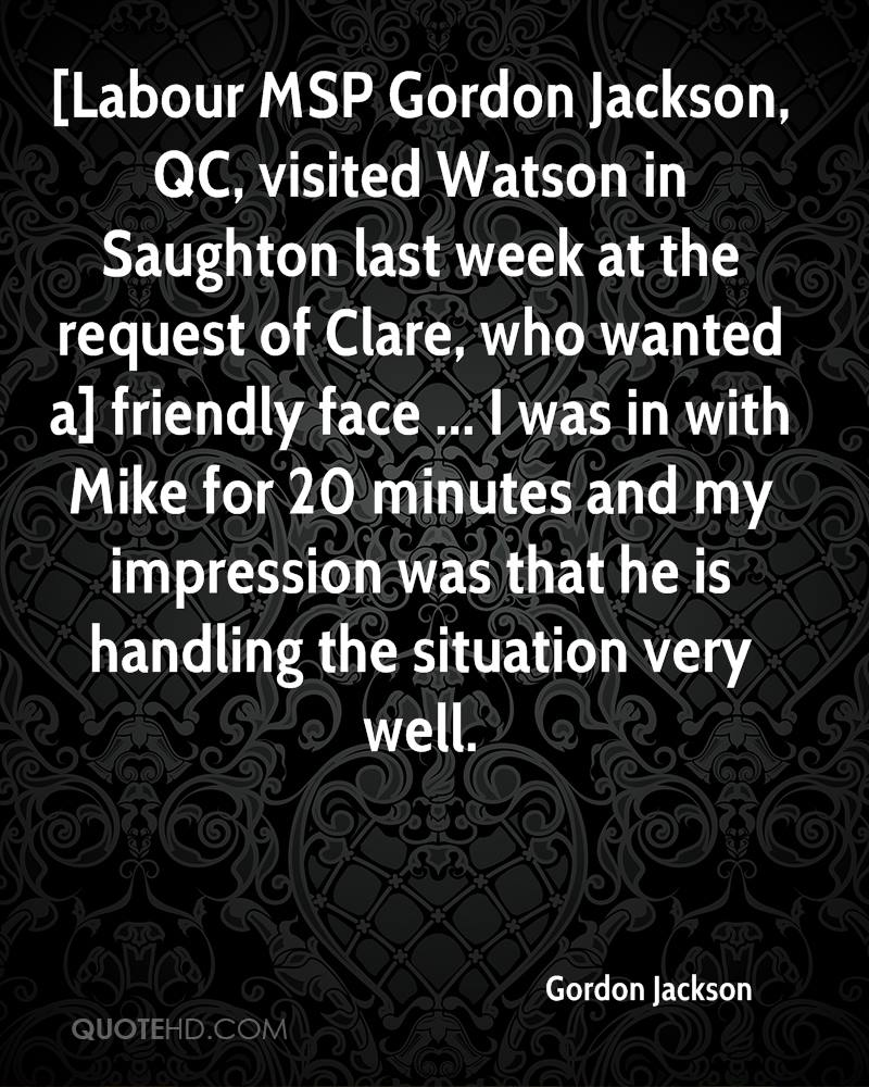 [Labour MSP Gordon Jackson, QC, visited Watson in Saughton last week at the request of Clare, who wanted a] friendly face ... I was in with Mike for 20 minutes and my impression was that he is handling the situation very well.