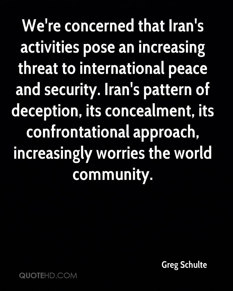We're concerned that Iran's activities pose an increasing threat to international peace and security. Iran's pattern of deception, its concealment, its confrontational approach, increasingly worries the world community.