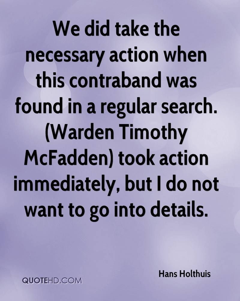 We did take the necessary action when this contraband was found in a regular search. (Warden Timothy McFadden) took action immediately, but I do not want to go into details.