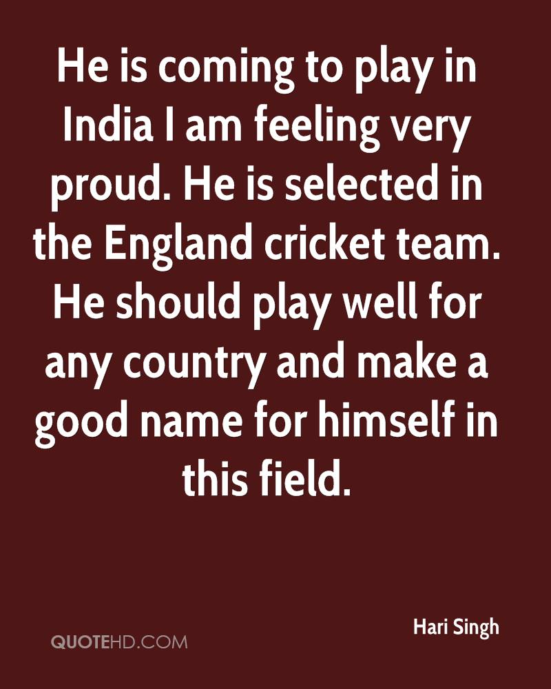 He is coming to play in India I am feeling very proud. He is selected in the England cricket team. He should play well for any country and make a good name for himself in this field.