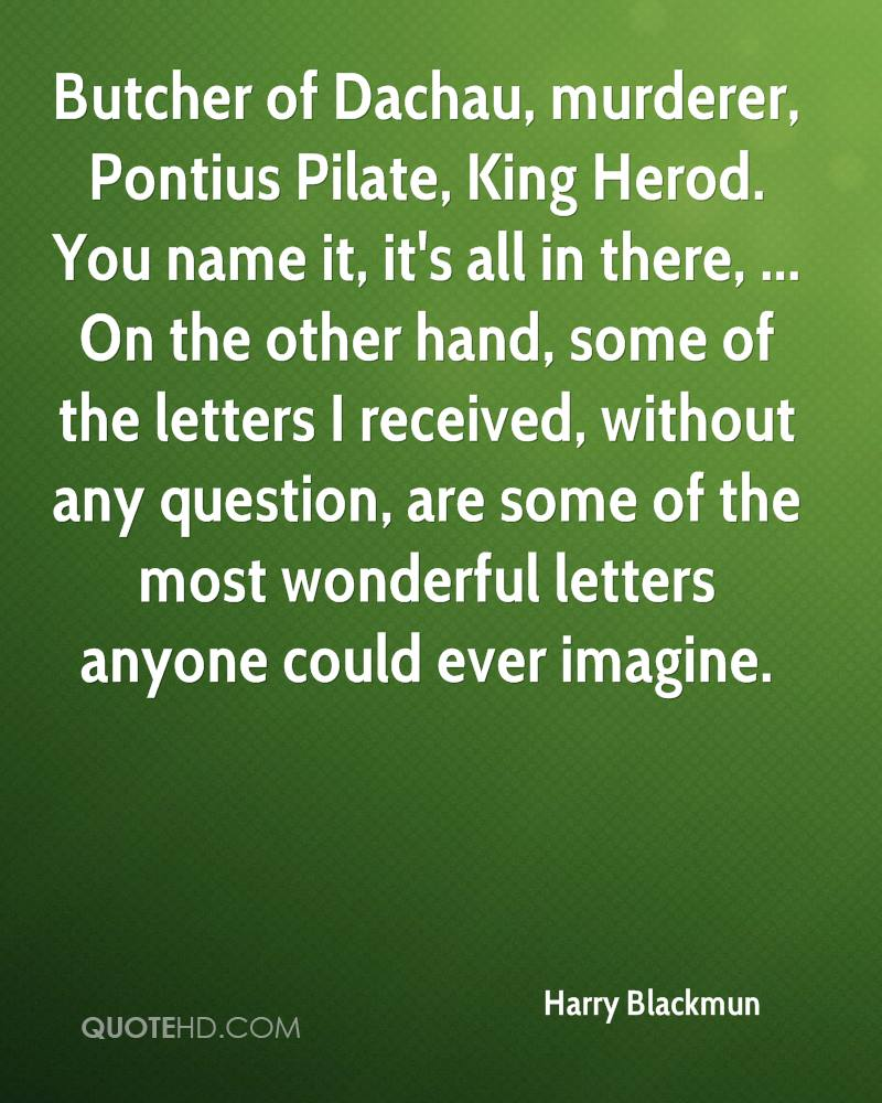 Butcher of Dachau, murderer, Pontius Pilate, King Herod. You name it, it's all in there, ... On the other hand, some of the letters I received, without any question, are some of the most wonderful letters anyone could ever imagine.